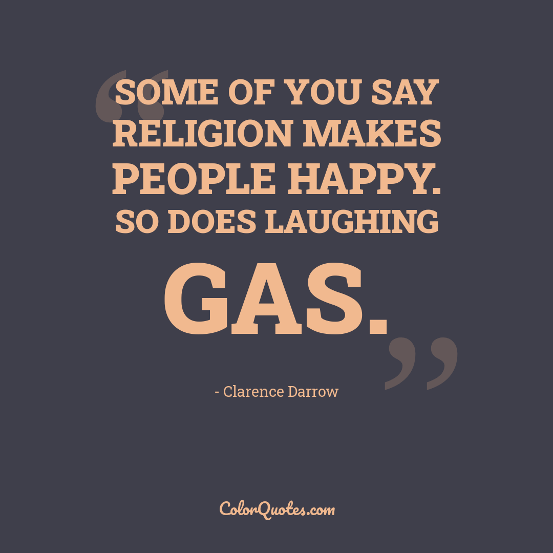 Some of you say religion makes people happy. So does laughing gas.