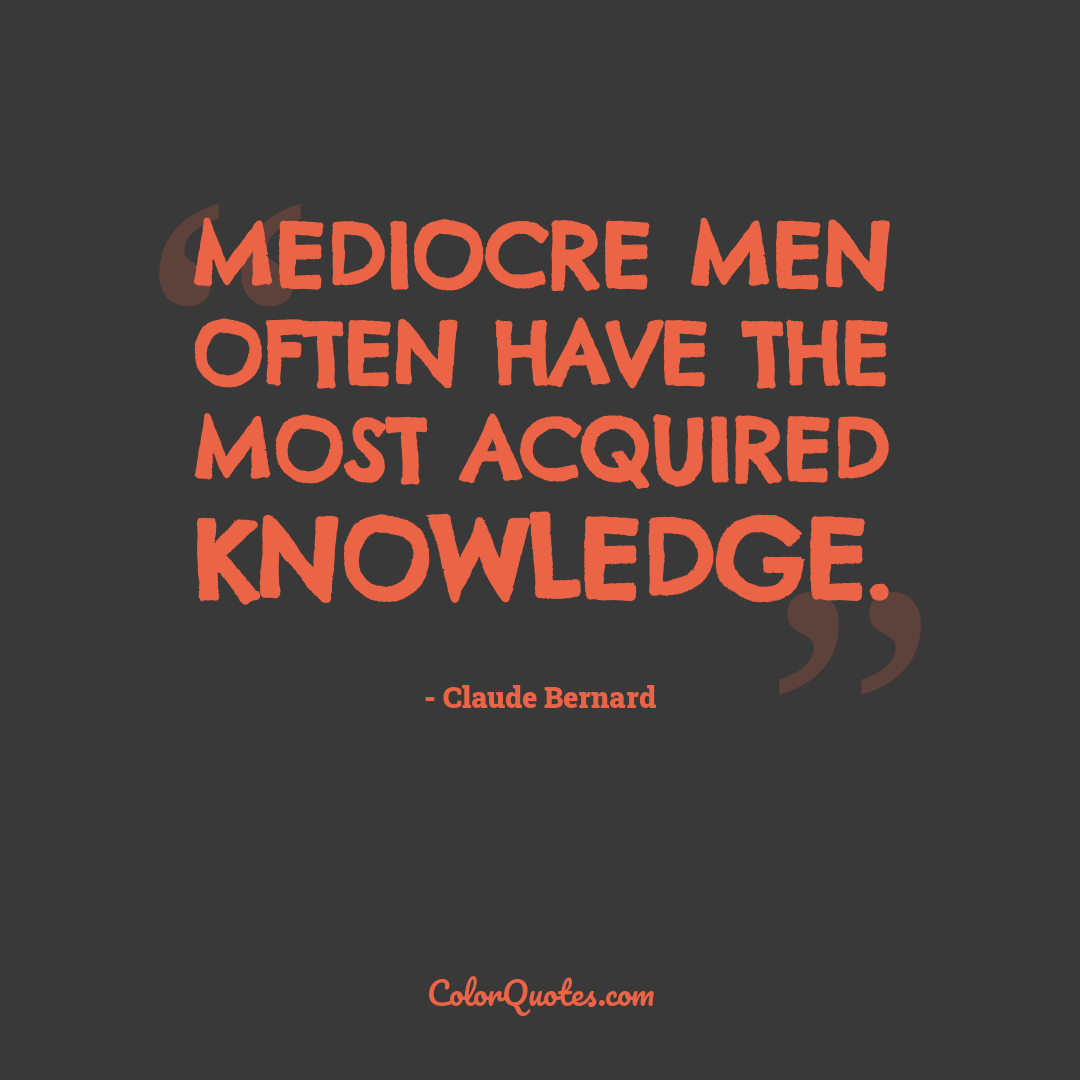 Mediocre men often have the most acquired knowledge.