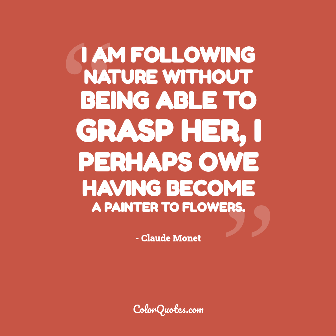 I am following Nature without being able to grasp her, I perhaps owe having become a painter to flowers.