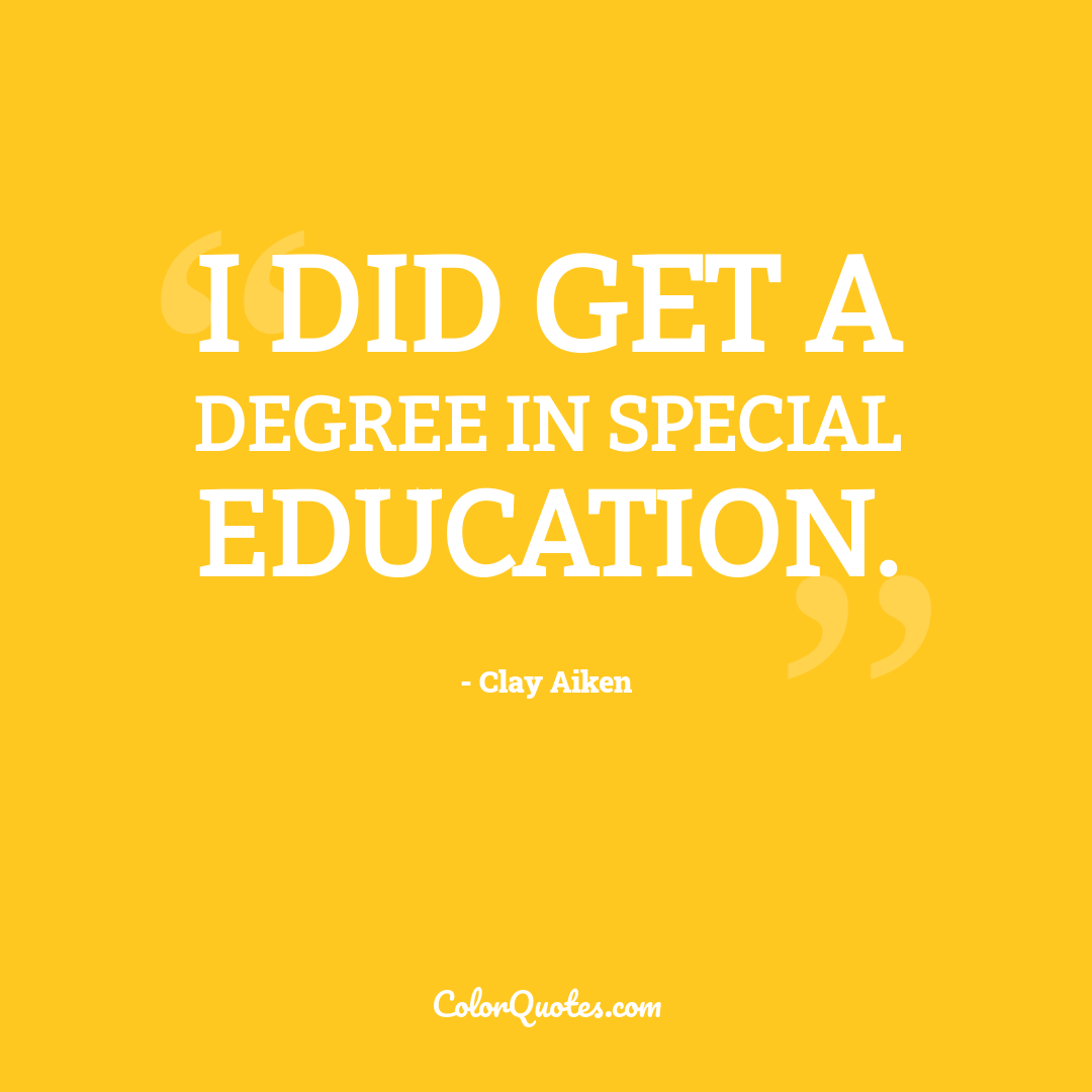 I did get a degree in special education.