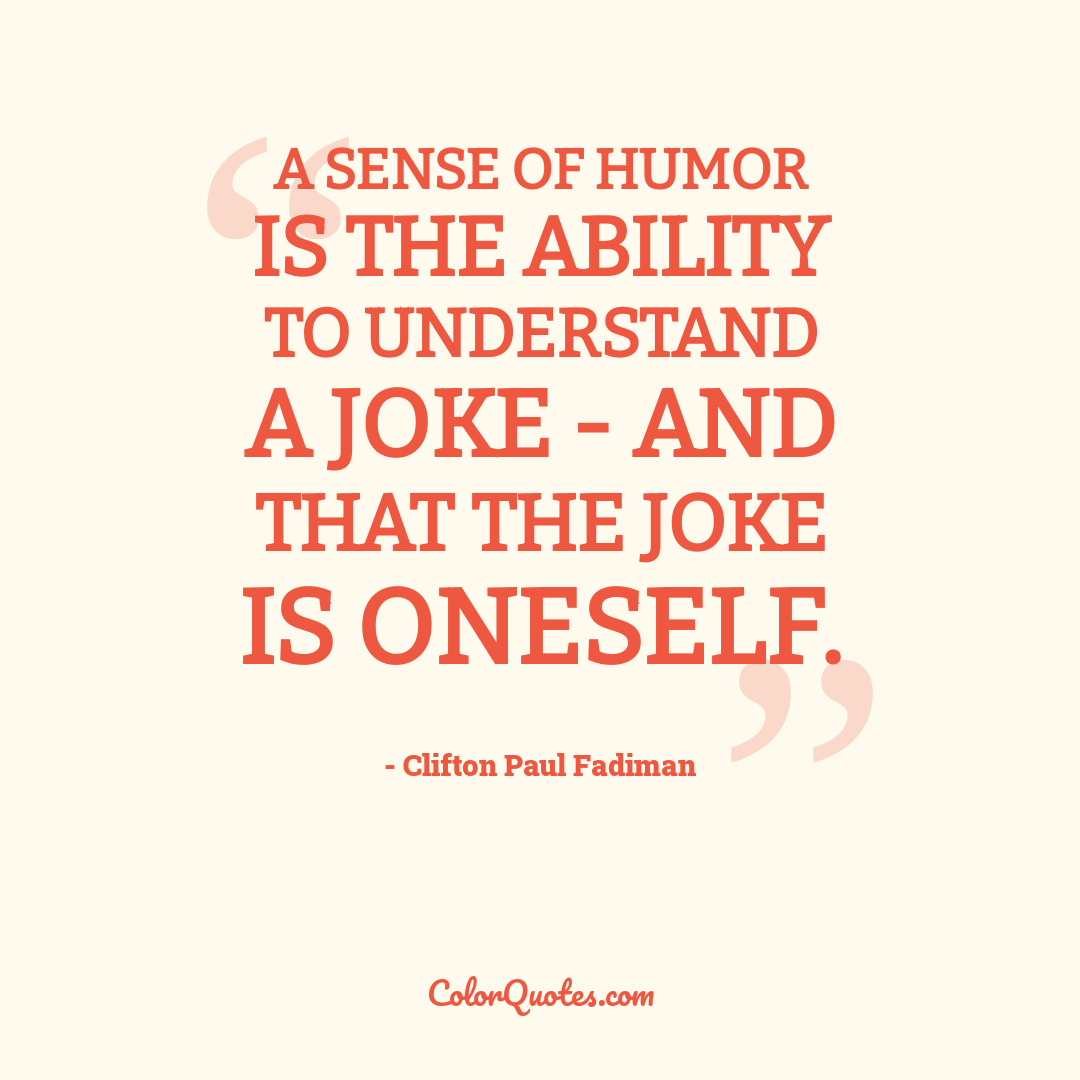 A sense of humor is the ability to understand a joke - and that the joke is oneself.