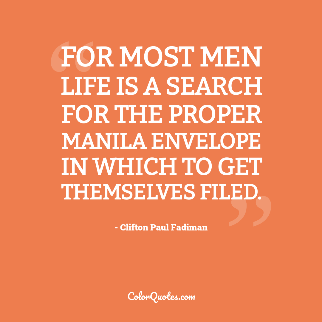 For most men life is a search for the proper manila envelope in which to get themselves filed.