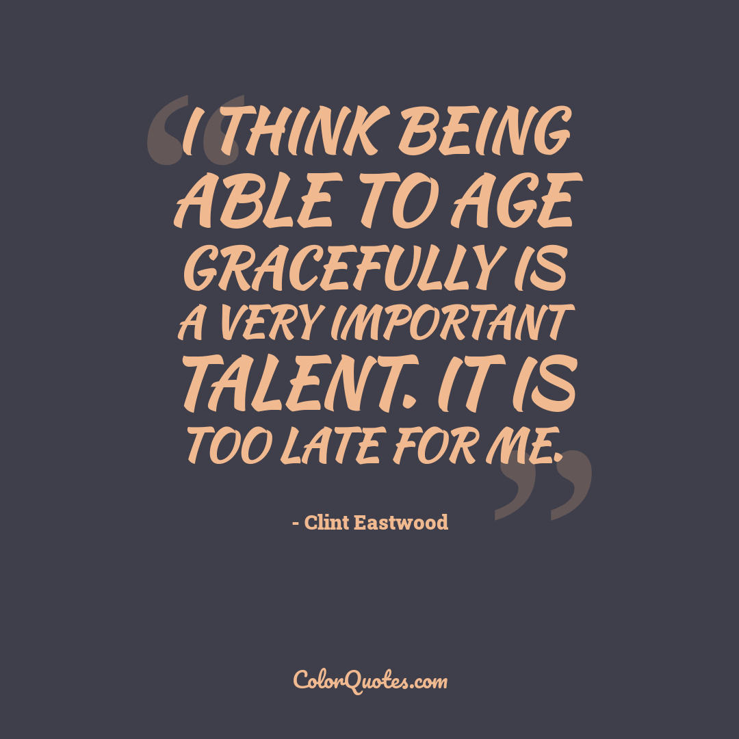 I think being able to age gracefully is a very important talent. It is too late for me.