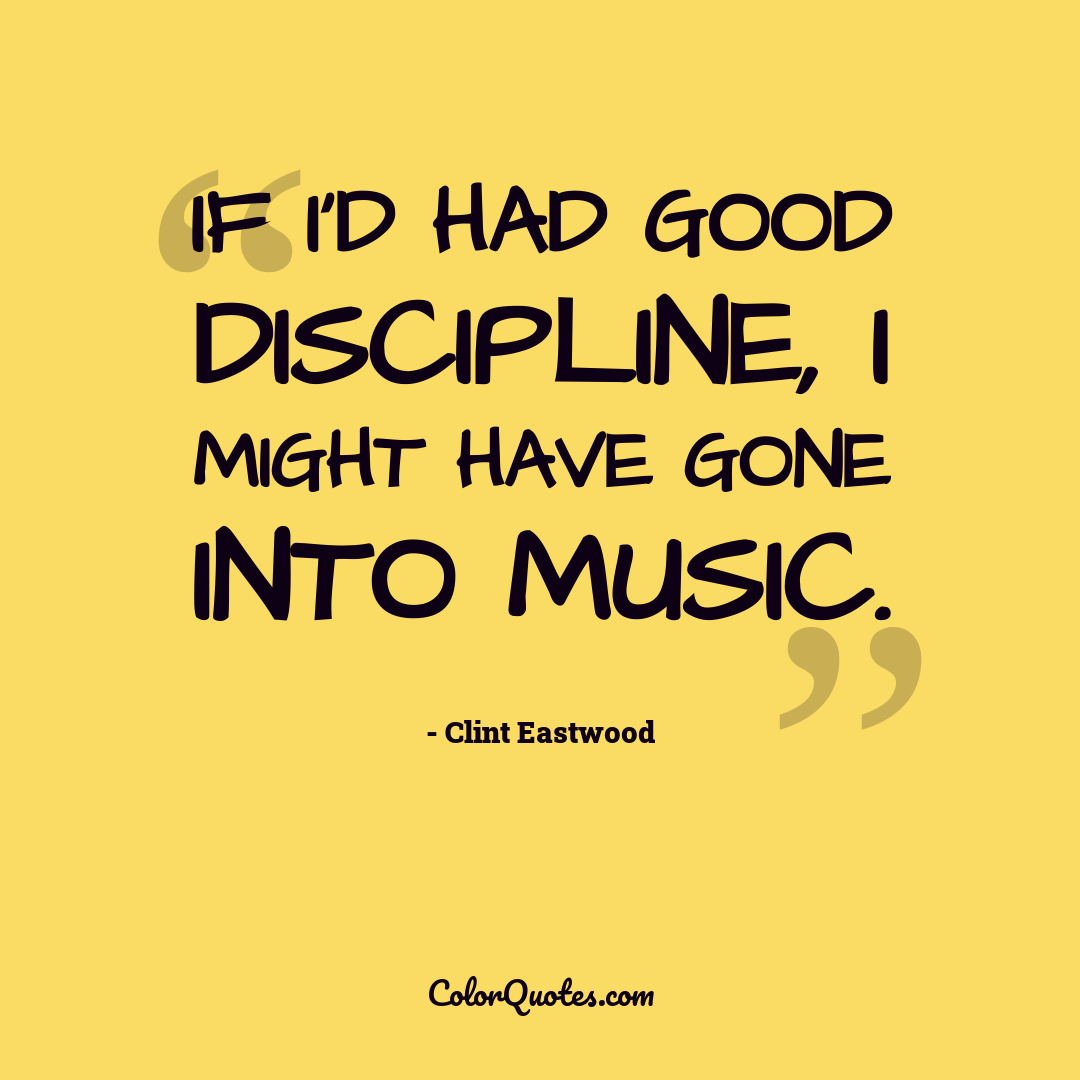 If I'd had good discipline, I might have gone into music.