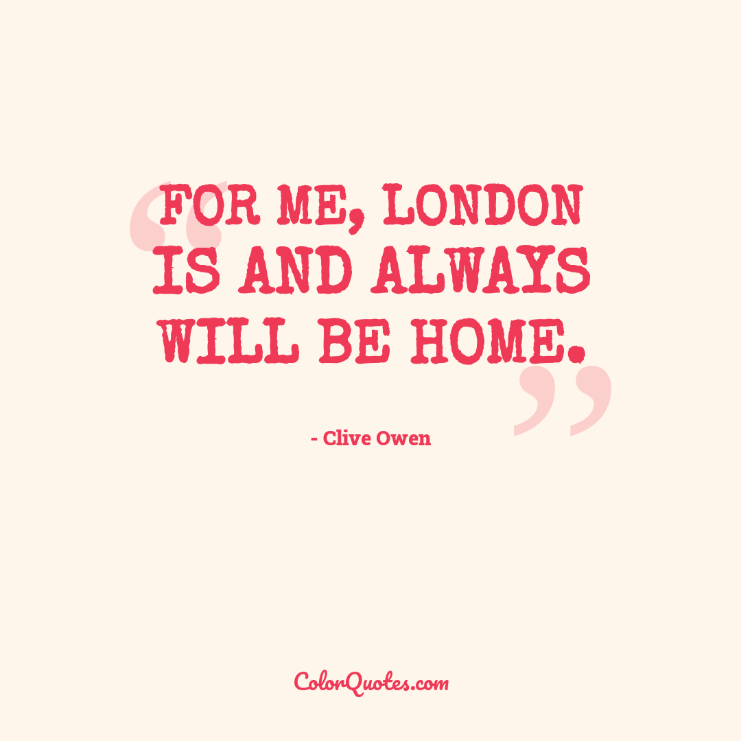 For me, London is and always will be home.