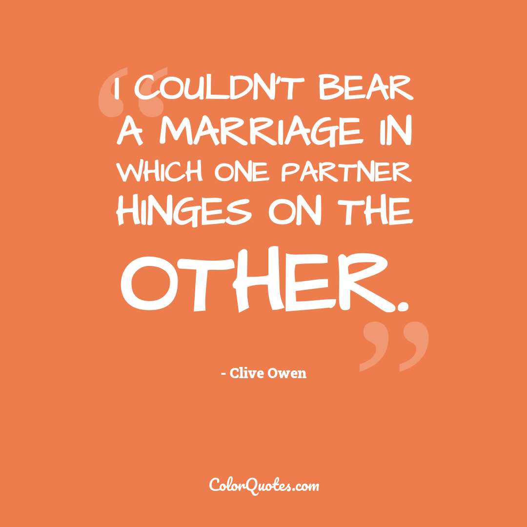 I couldn't bear a marriage in which one partner hinges on the other.