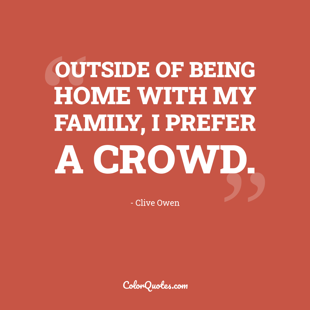Outside of being home with my family, I prefer a crowd.