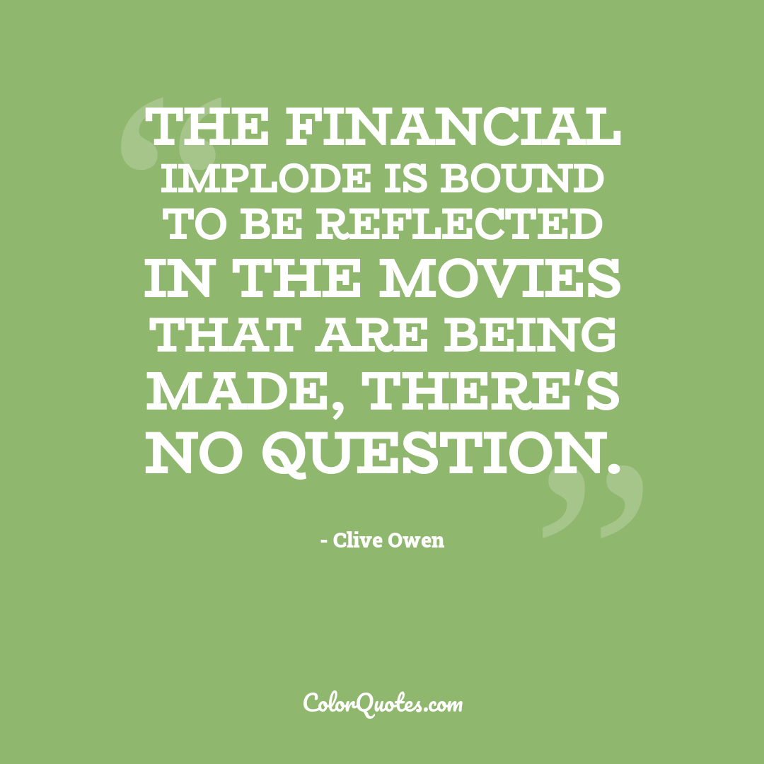 The financial implode is bound to be reflected in the movies that are being made, there's no question.