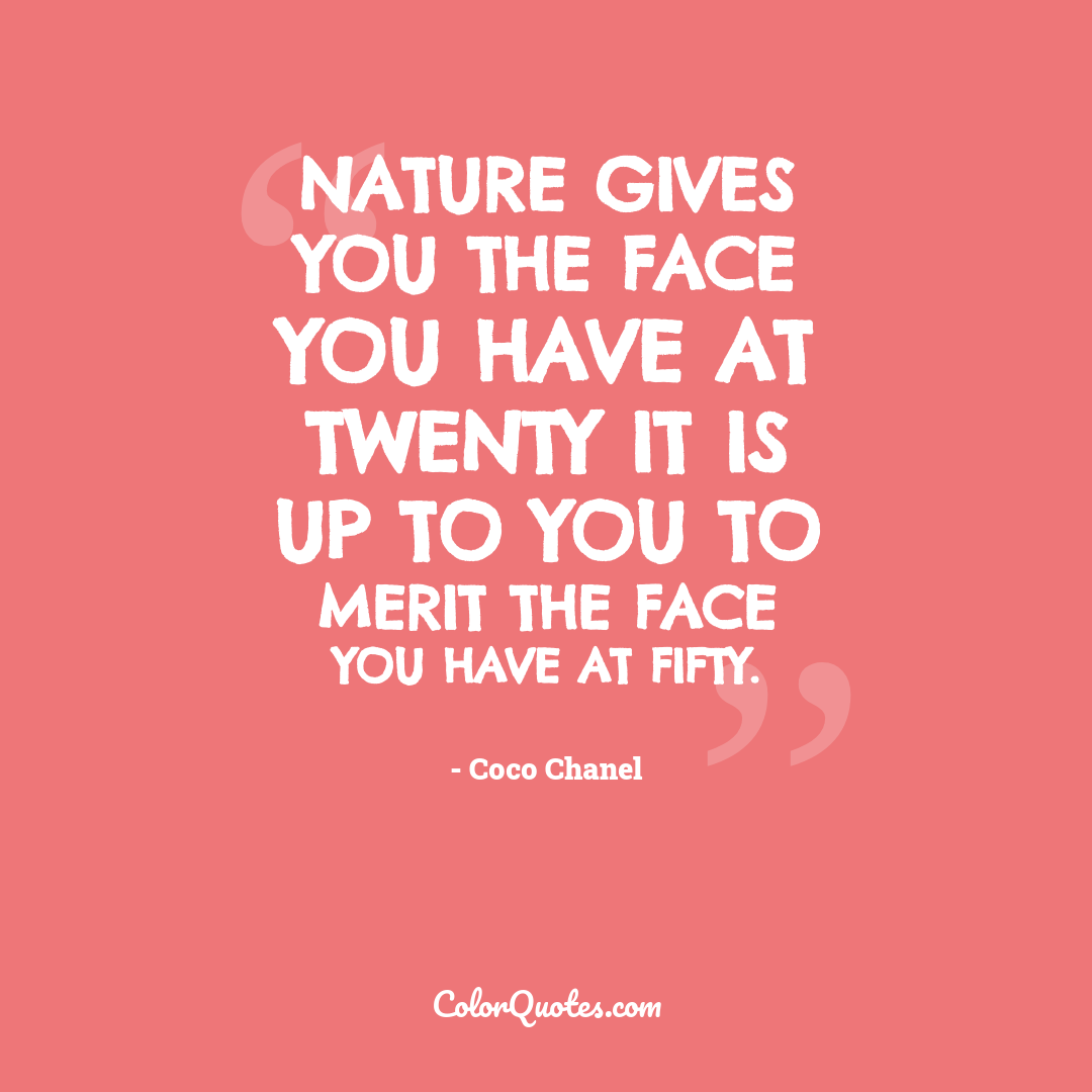 Nature gives you the face you have at twenty it is up to you to merit the face you have at fifty.