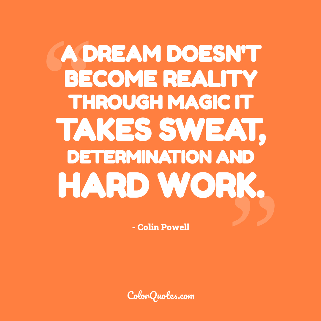 A dream doesn't become reality through magic it takes sweat, determination and hard work.