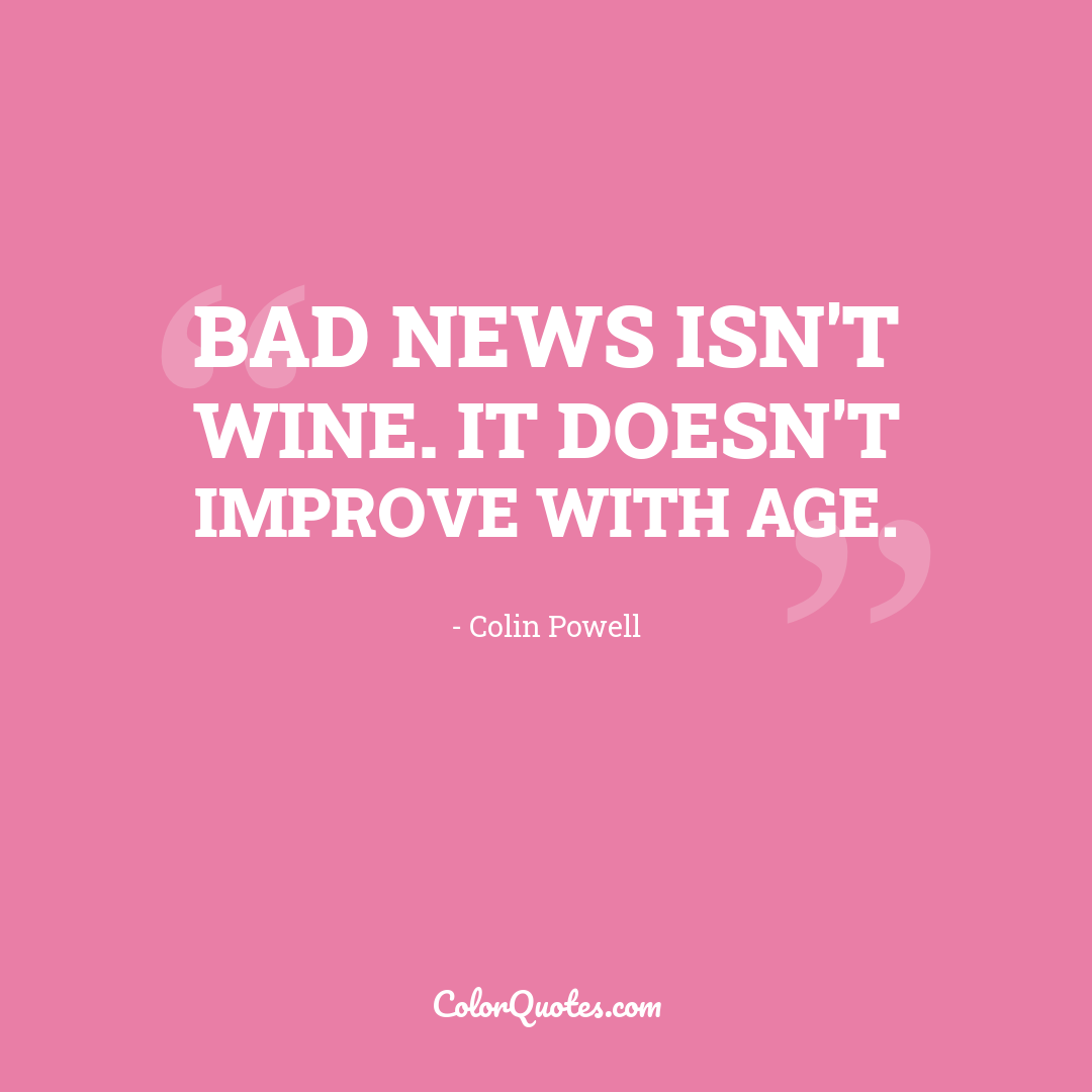 Bad news isn't wine. It doesn't improve with age.