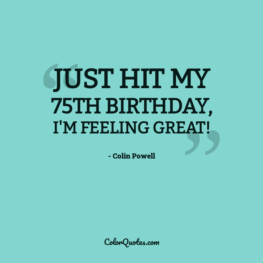 Just hit my 75th birthday, I'm feeling great!