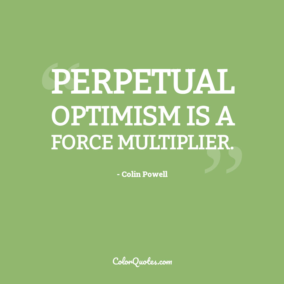 Perpetual optimism is a force multiplier.