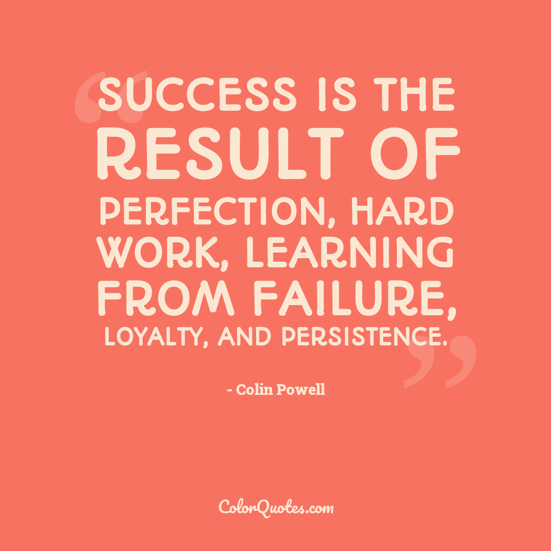 Success is the result of perfection, hard work, learning from failure, loyalty, and persistence.