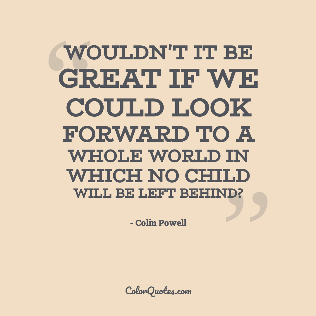Wouldn't it be great if we could look forward to a whole world in which no child will be left behind?