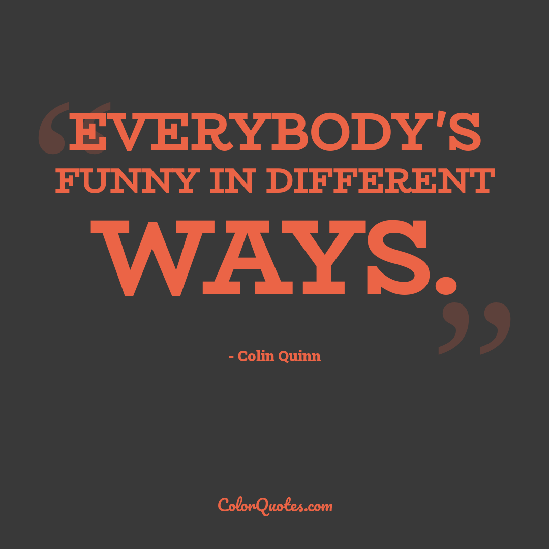 Everybody's funny in different ways.