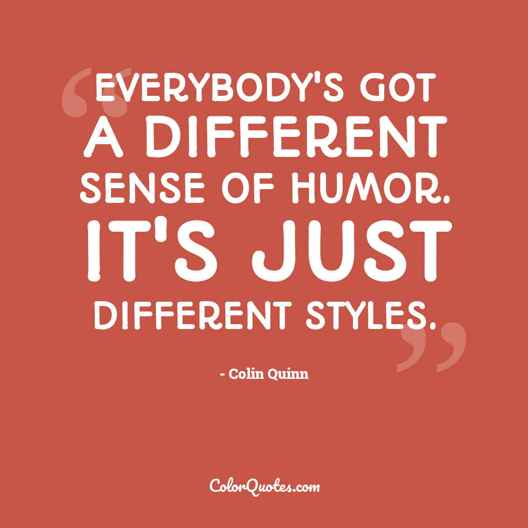 Everybody's got a different sense of humor. It's just different styles.