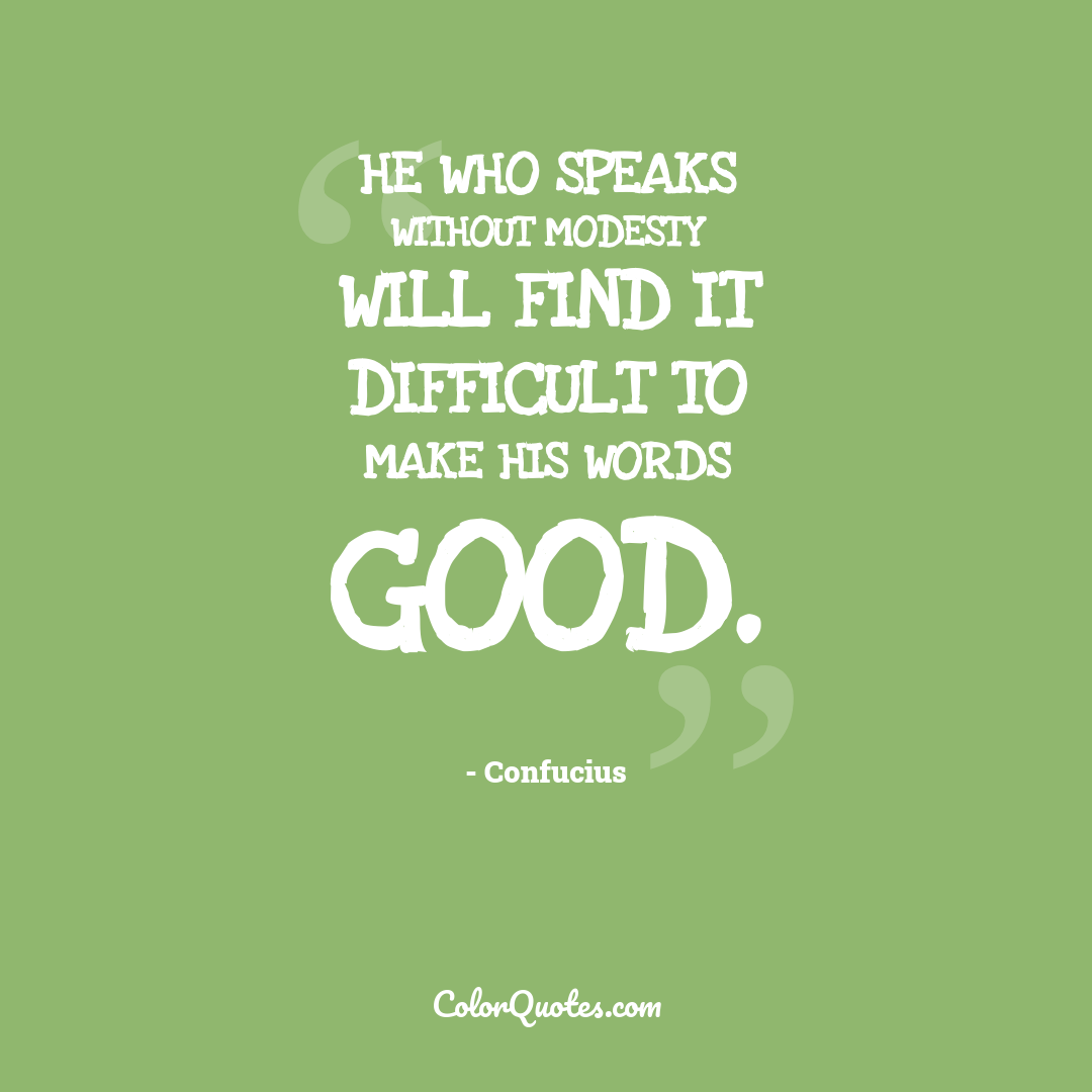 He who speaks without modesty will find it difficult to make his words good.