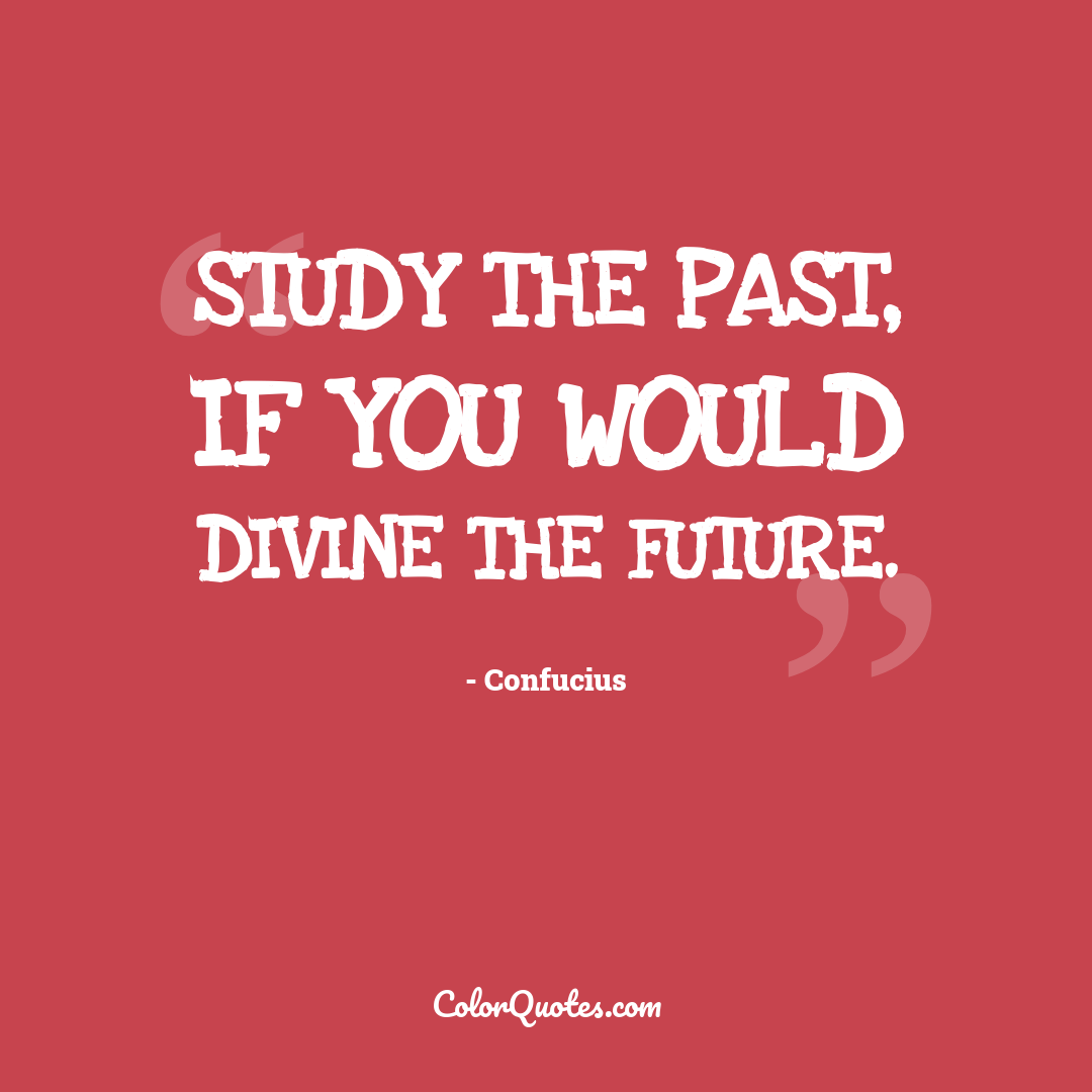 Study the past, if you would divine the future.