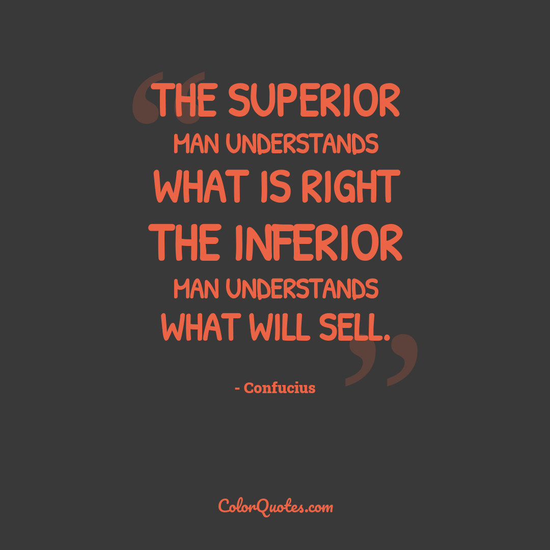 The superior man understands what is right the inferior man understands what will sell.