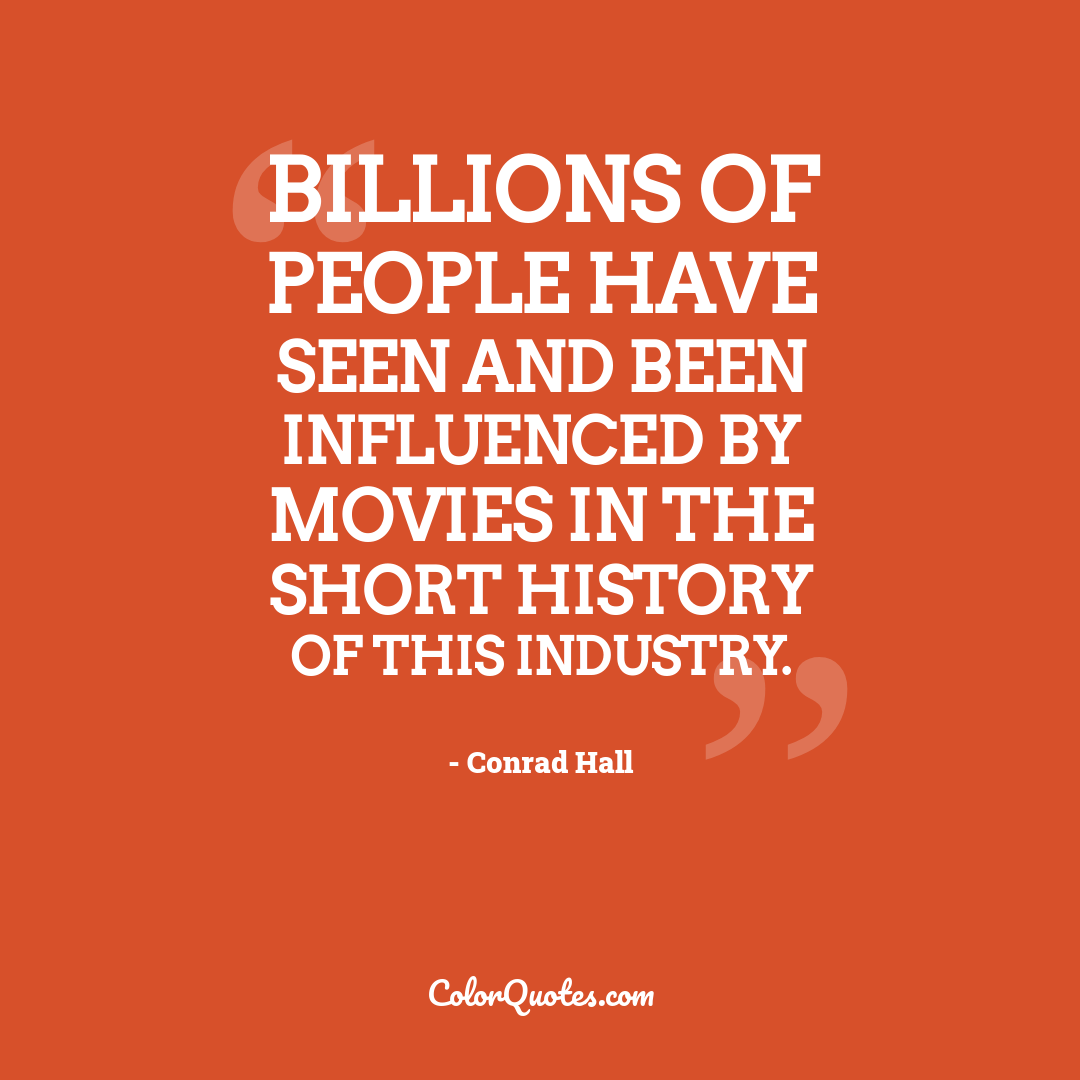 Billions of people have seen and been influenced by movies in the short history of this industry.