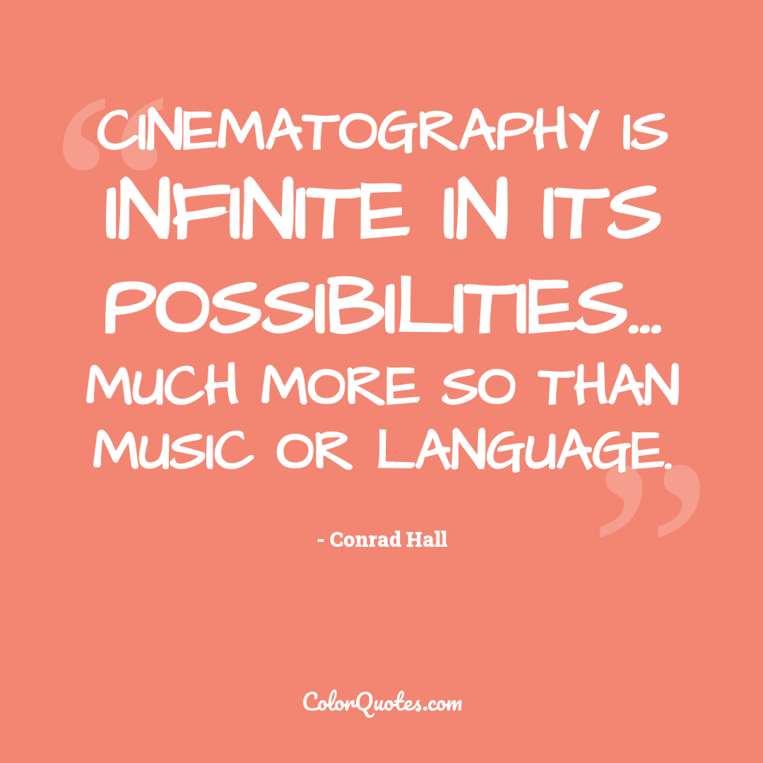 Cinematography is infinite in its possibilities... much more so than music or language.
