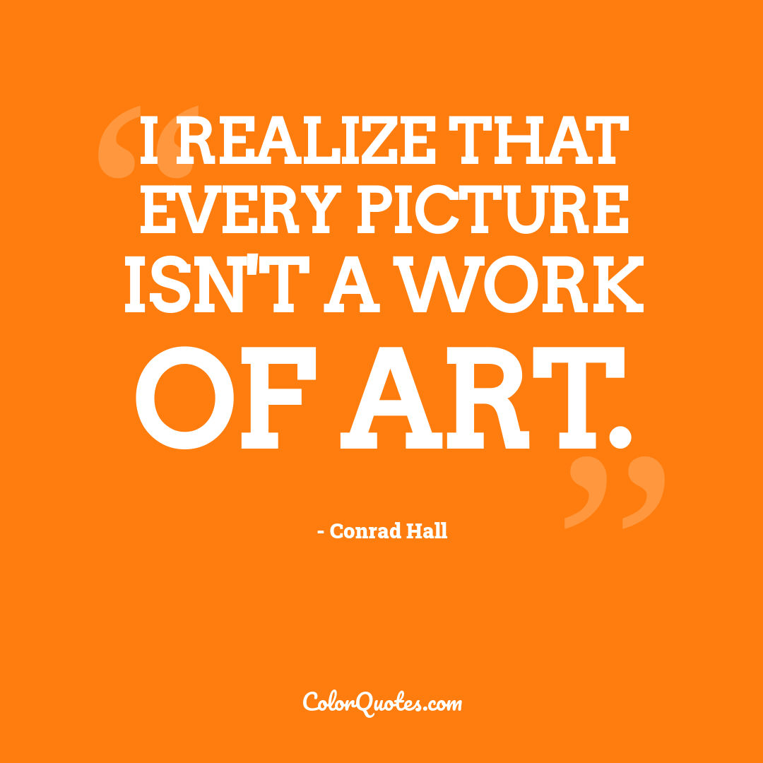 I realize that every picture isn't a work of art.