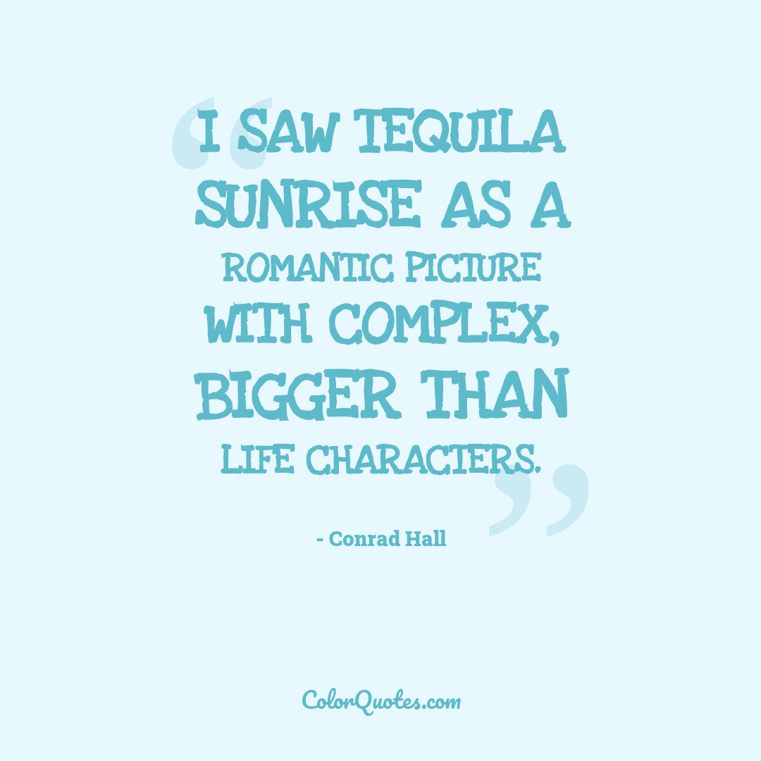 I saw Tequila Sunrise as a romantic picture with complex, bigger than life characters.