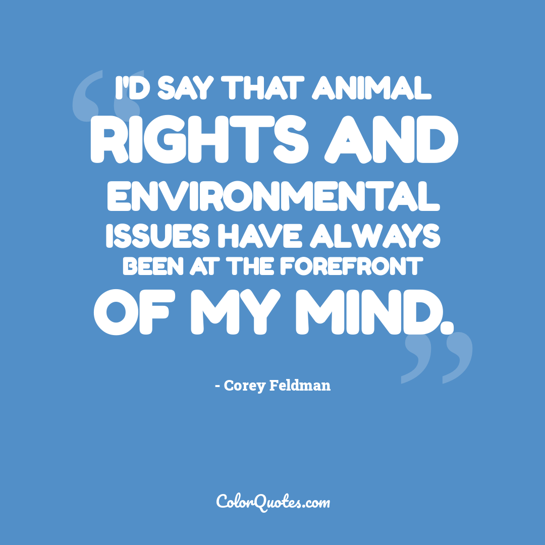 I'd say that animal rights and environmental issues have always been at the forefront of my mind.