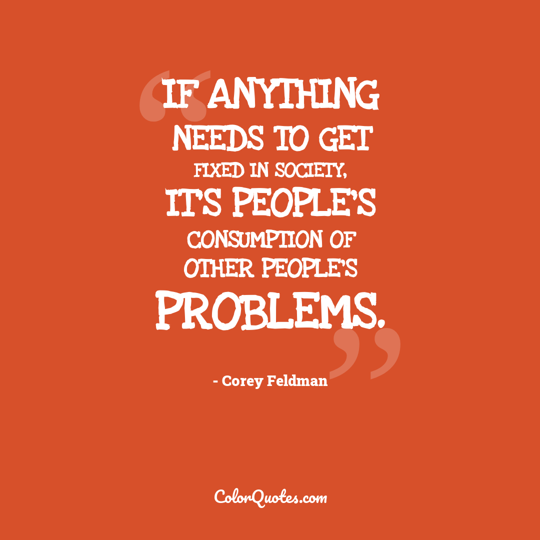 If anything needs to get fixed in society, it's people's consumption of other people's problems.