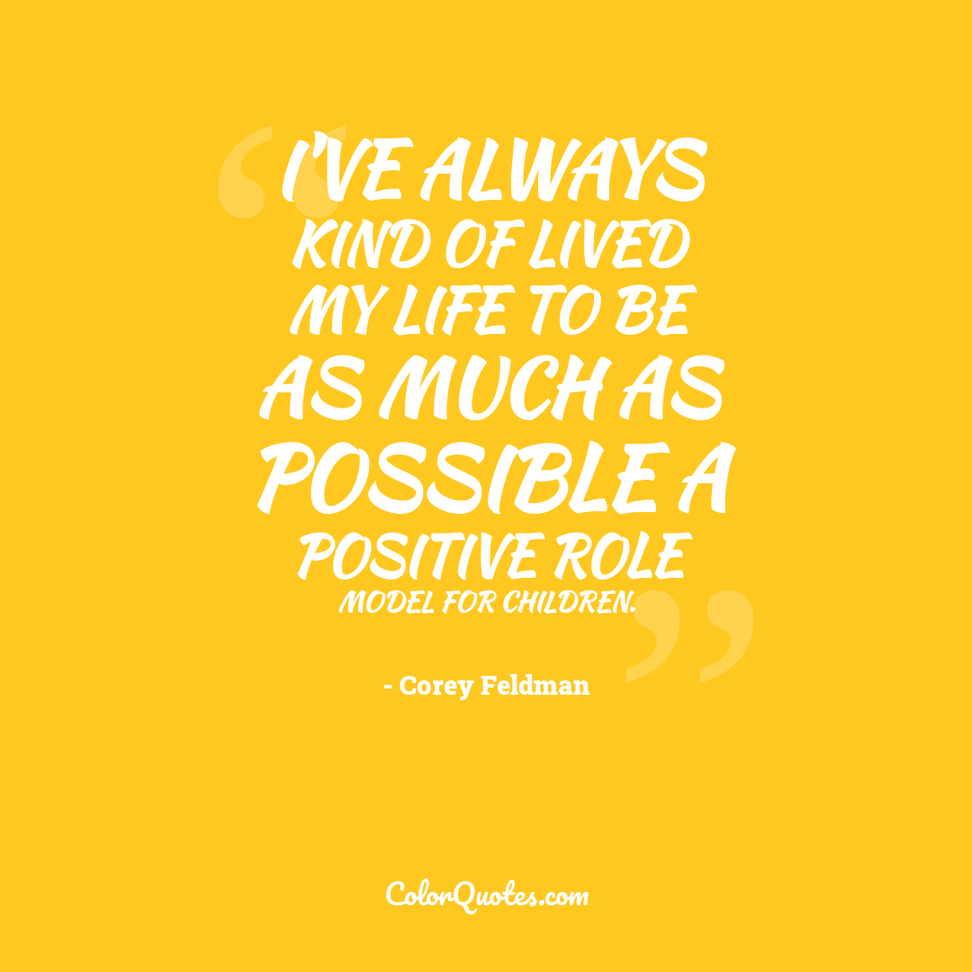 I've always kind of lived my life to be as much as possible a positive role model for children.
