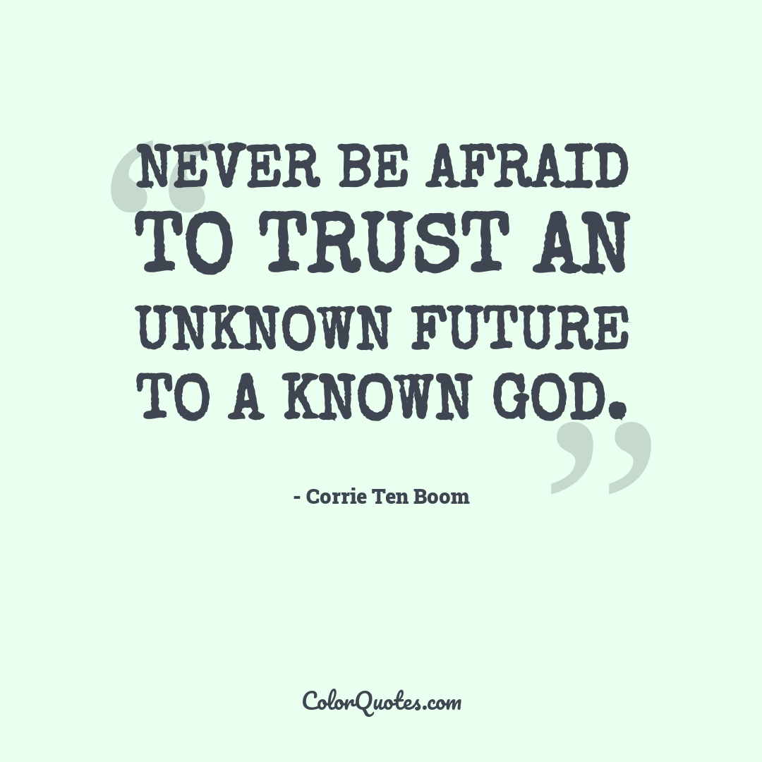 Never be afraid to trust an unknown future to a known God.
