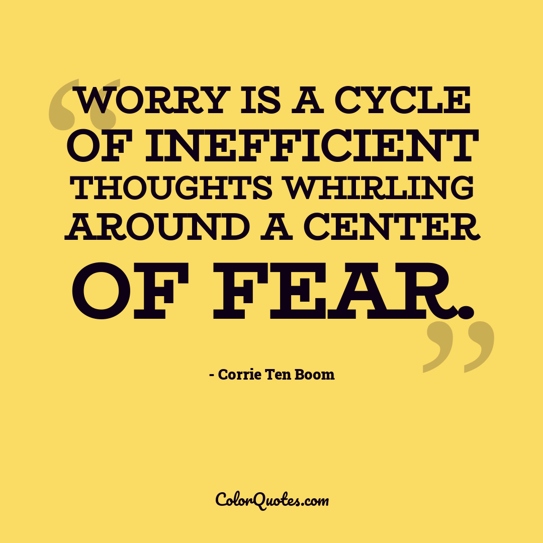 Worry is a cycle of inefficient thoughts whirling around a center of fear.