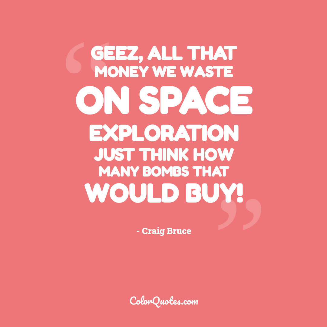Geez, all that money we waste on space exploration just think how many bombs that would buy!