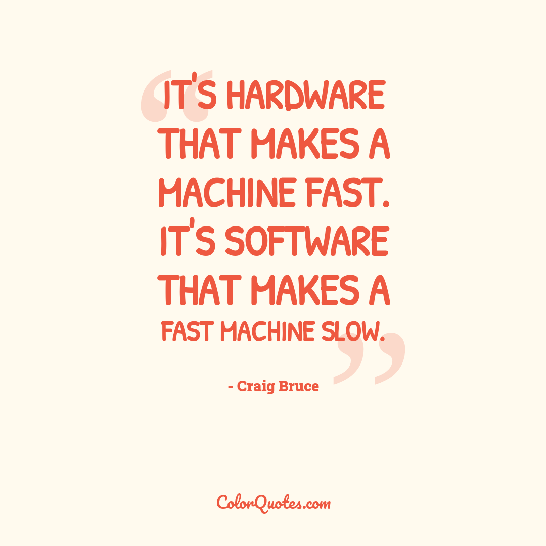 It's hardware that makes a machine fast. It's software that makes a fast machine slow.