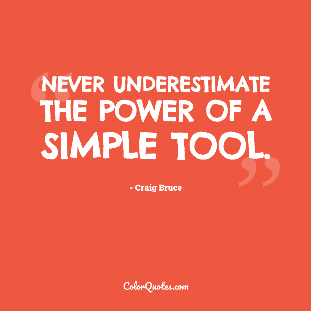 Never underestimate the power of a simple tool.