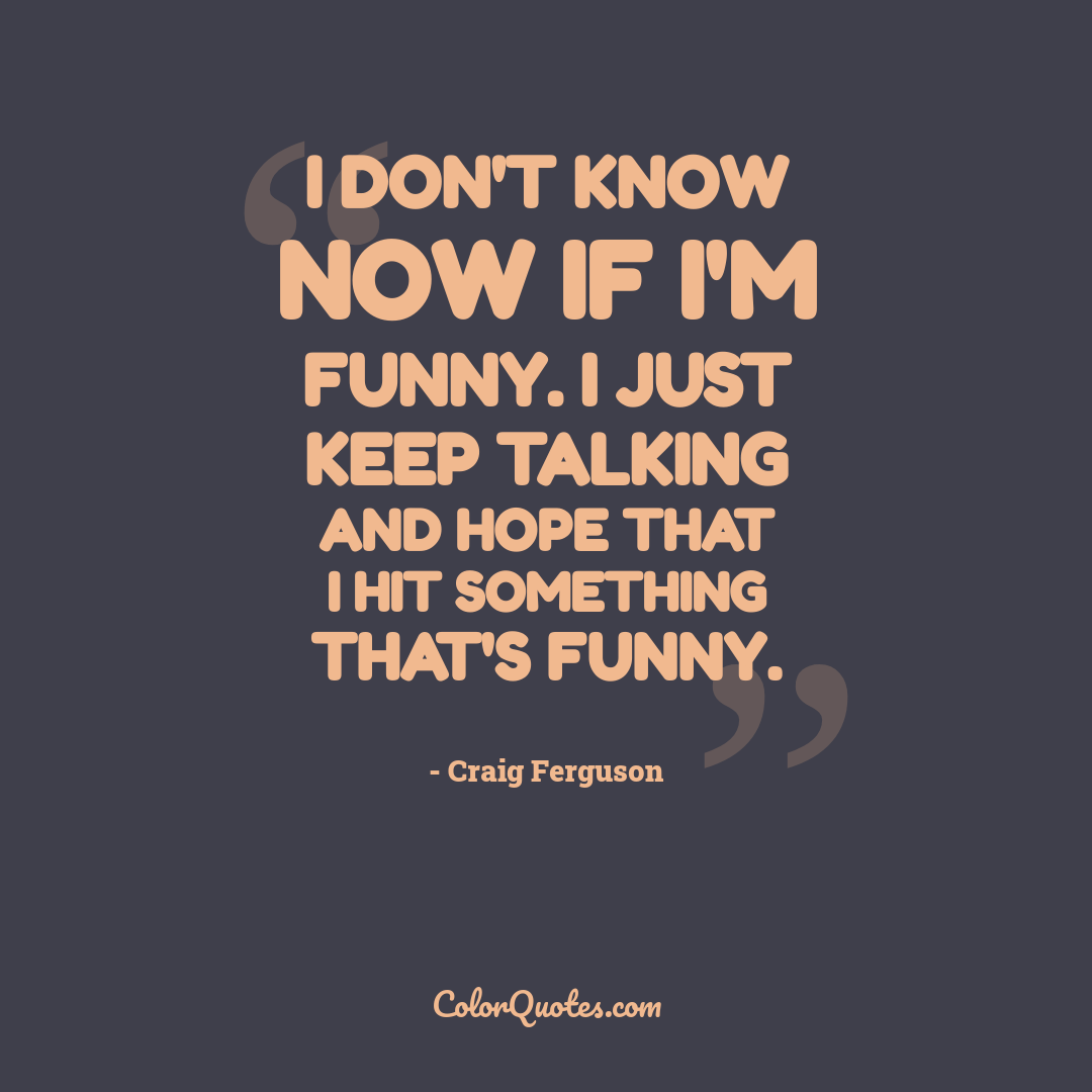 I don't know now if I'm funny. I just keep talking and hope that I hit something that's funny.