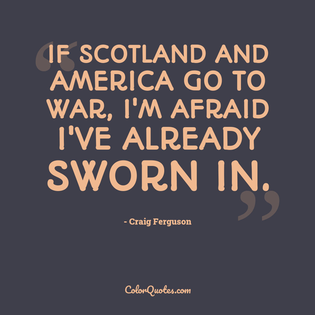 If Scotland and America go to war, I'm afraid I've already sworn in.