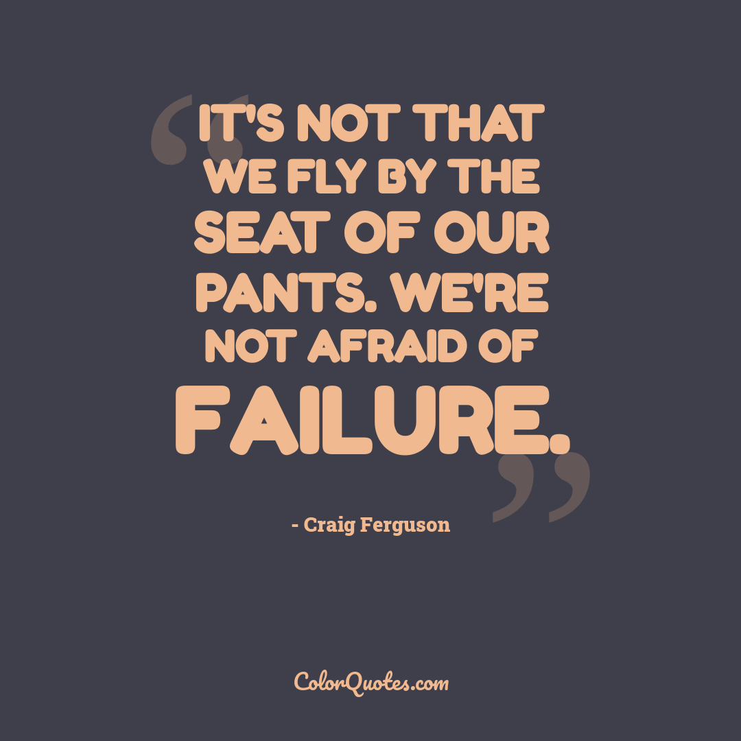 It's not that we fly by the seat of our pants. We're not afraid of failure.