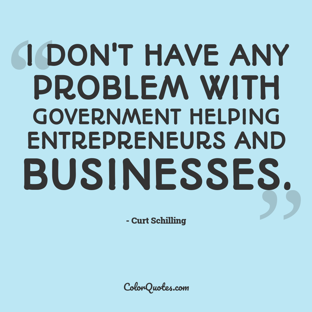 I don't have any problem with government helping entrepreneurs and businesses.