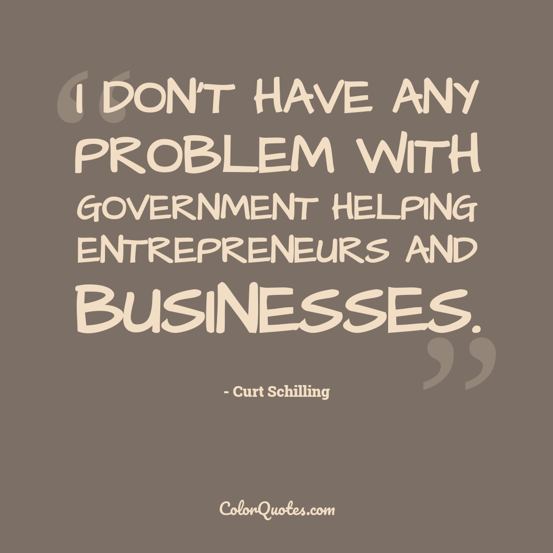 I don't have any problem with government helping entrepreneurs and businesses. by Curt Schilling