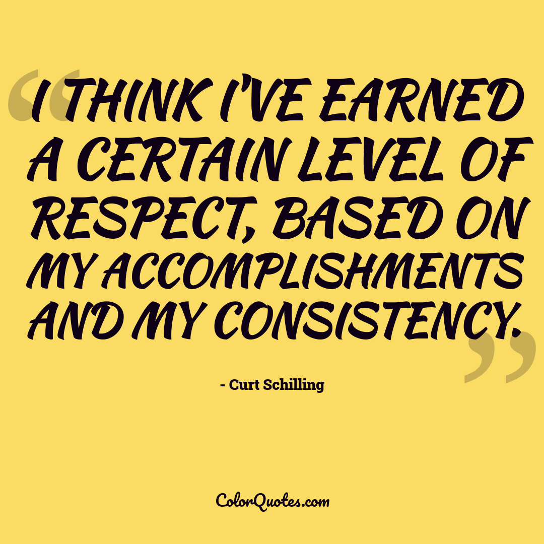 I think I've earned a certain level of respect, based on my accomplishments and my consistency. by Curt Schilling