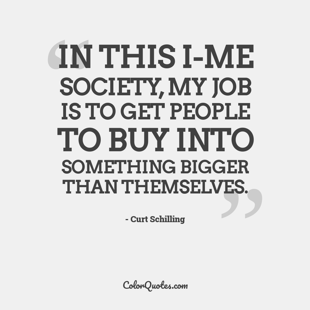 In this I-me society, my job is to get people to buy into something bigger than themselves. by Curt Schilling