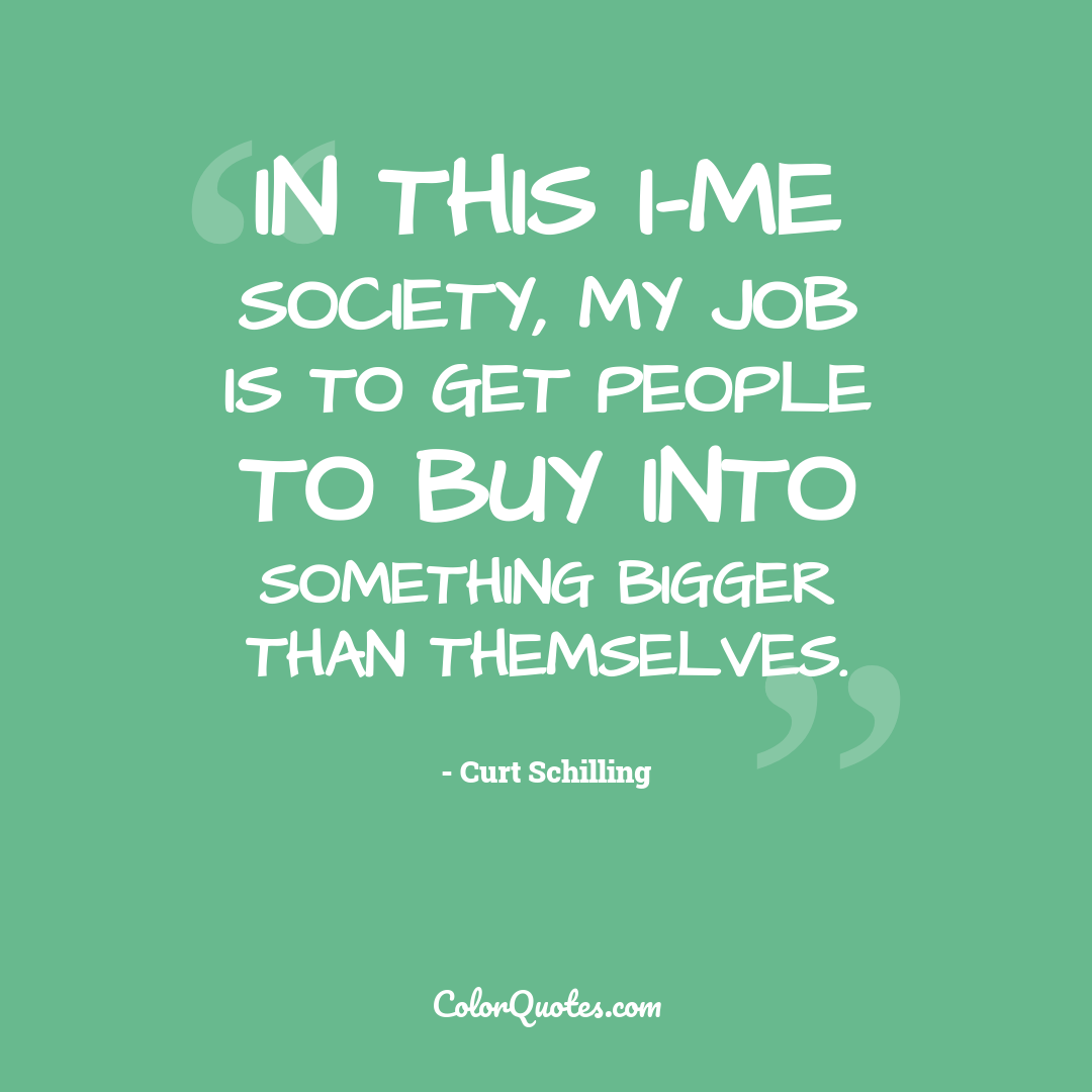 In this I-me society, my job is to get people to buy into something bigger than themselves.