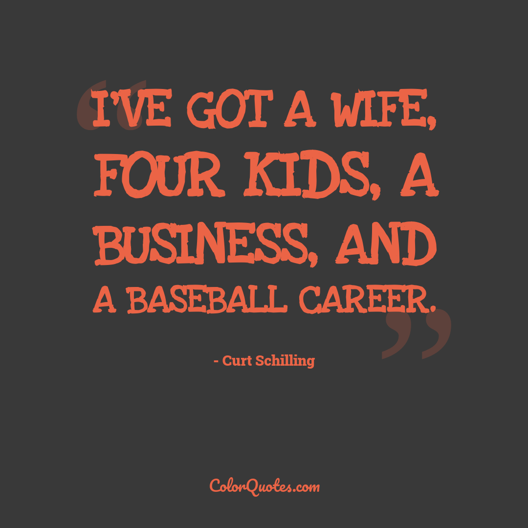 I've got a wife, four kids, a business, and a baseball career. by Curt Schilling