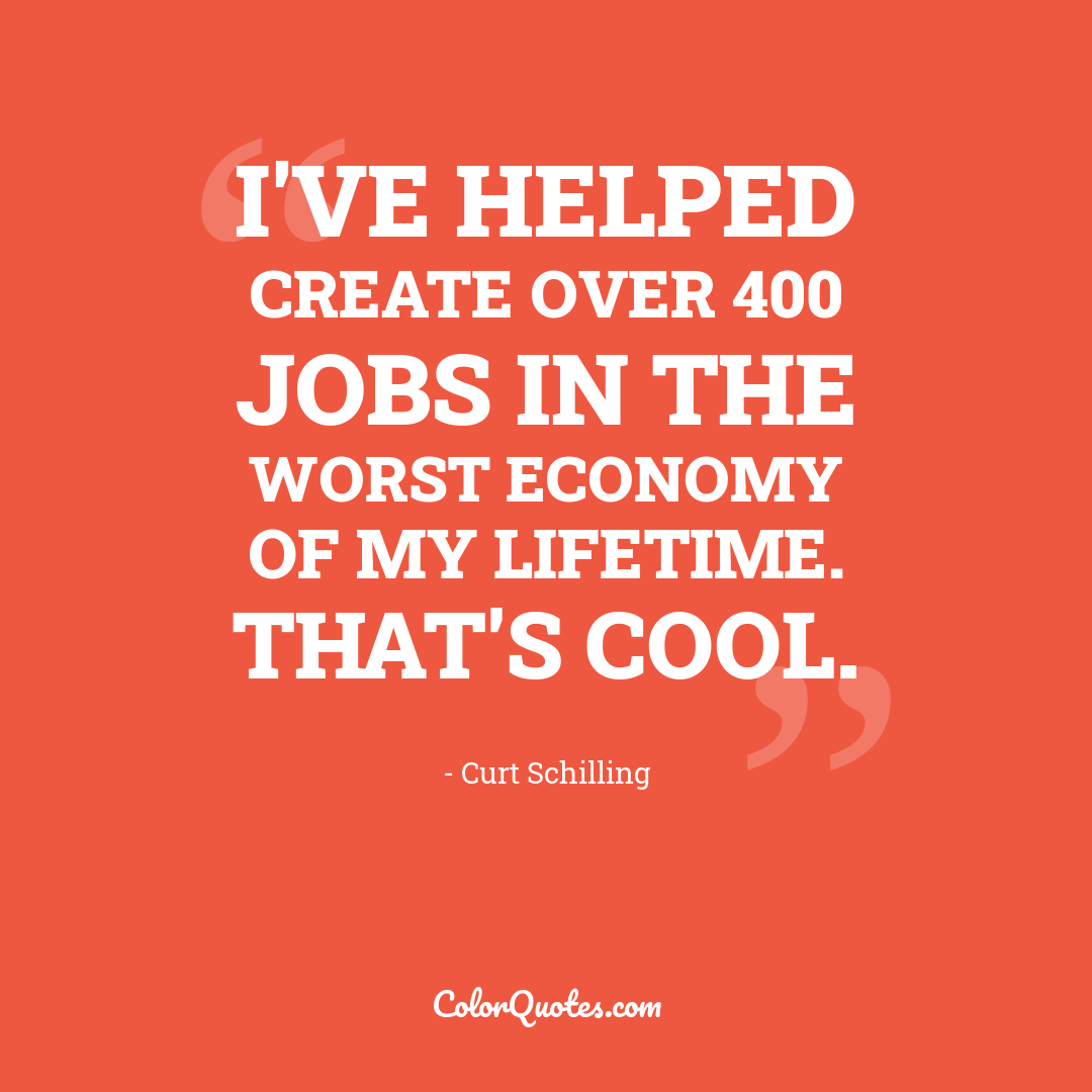 I've helped create over 400 jobs in the worst economy of my lifetime. That's cool.