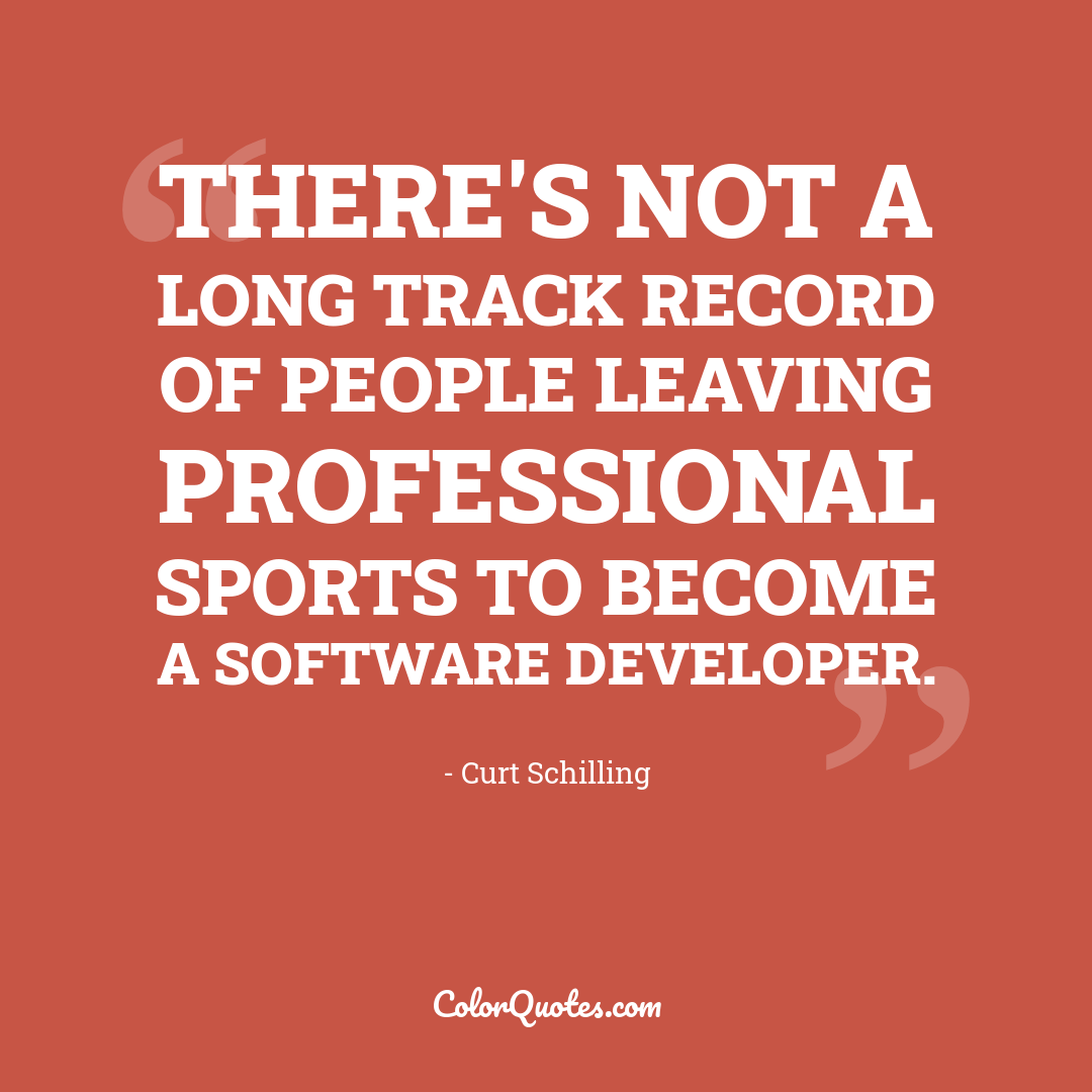 There's not a long track record of people leaving professional sports to become a software developer. by Curt Schilling