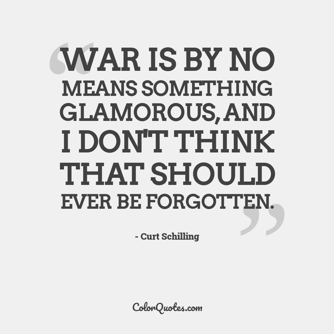 War is by no means something glamorous, and I don't think that should ever be forgotten. by Curt Schilling
