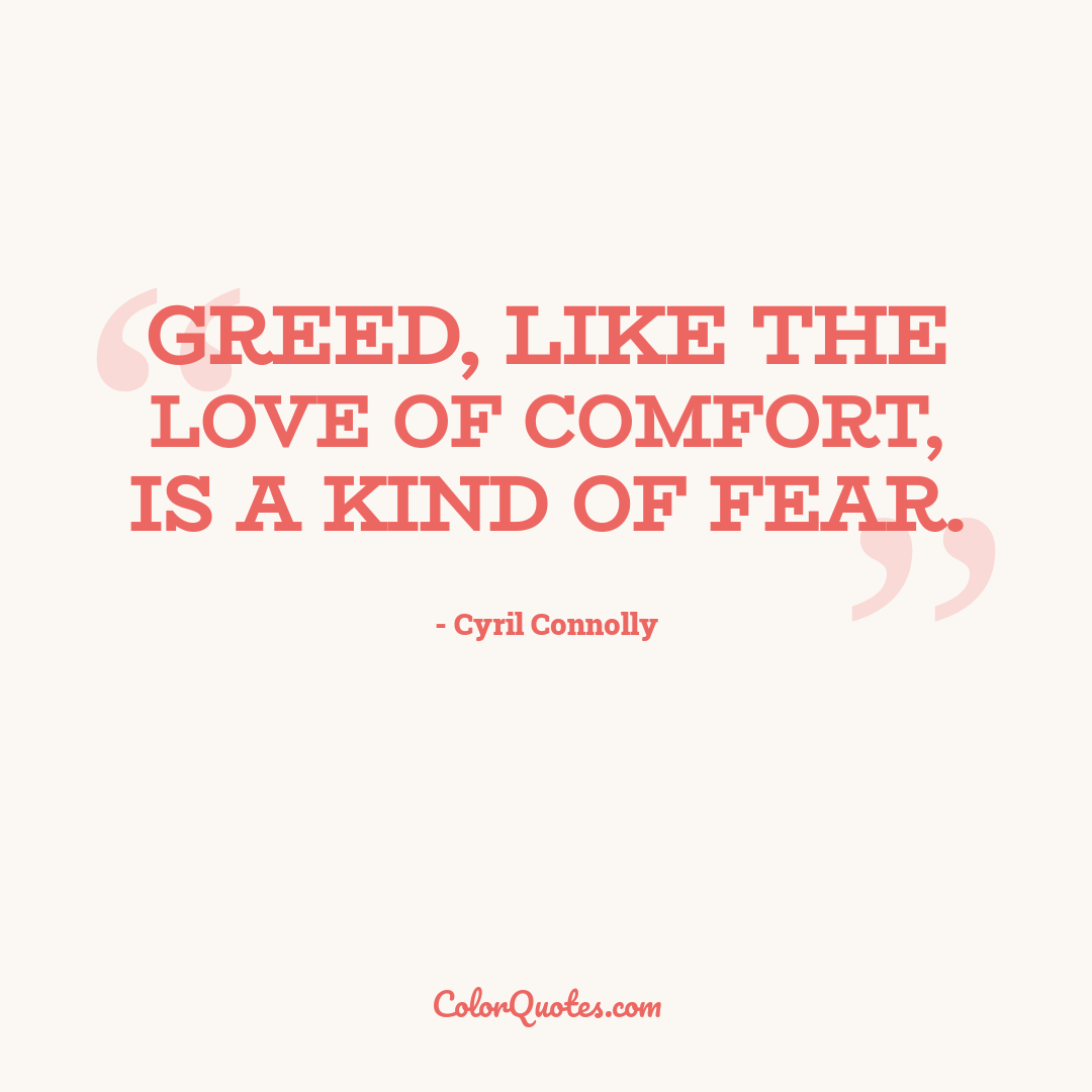 Greed, like the love of comfort, is a kind of fear.