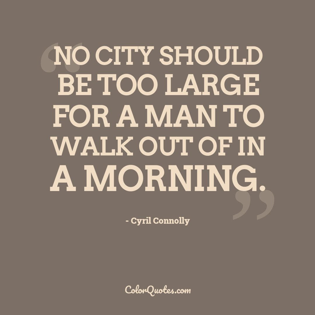 No city should be too large for a man to walk out of in a morning.